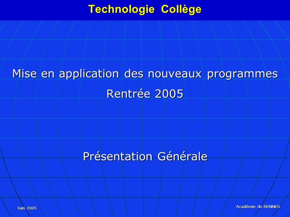 Juin 2005 Académie de RENNES Mise en application des nouveaux programmes Rentrée 2005 Présentation Générale Technologie Collège