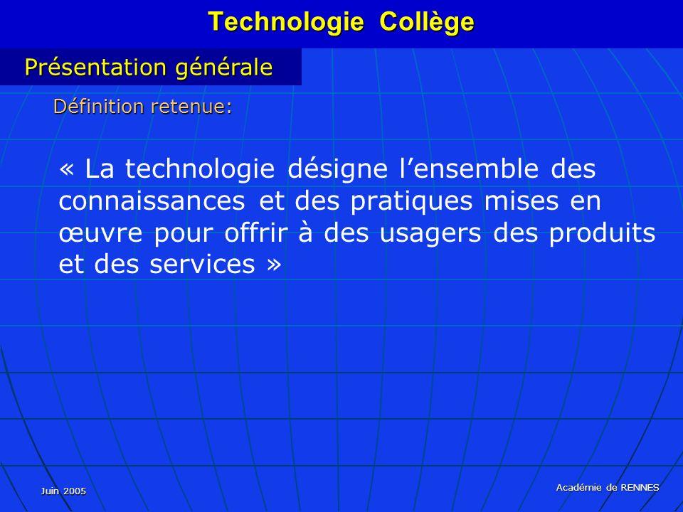 Juin 2005 Académie de RENNES « La technologie désigne lensemble des connaissances et des pratiques mises en œuvre pour offrir à des usagers des produits et des services » Présentation générale Définition retenue: Technologie Collège