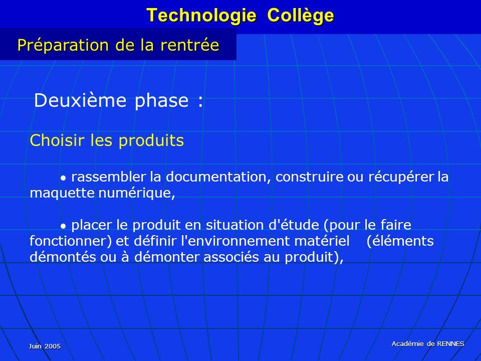 Juin 2005 Académie de RENNES Technologie Collège Préparation de la rentrée Deuxième phase : Choisir les produits rassembler la documentation, construire ou récupérer la maquette numérique, placer le produit en situation d étude (pour le faire fonctionner) et définir l environnement matériel (éléments démontés ou à démonter associés au produit),