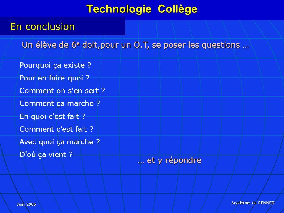 Juin 2005 Académie de RENNES Technologie Collège En conclusion Un élève de 6 e doit,pour un O.T, se poser les questions … Pourquoi ça existe .