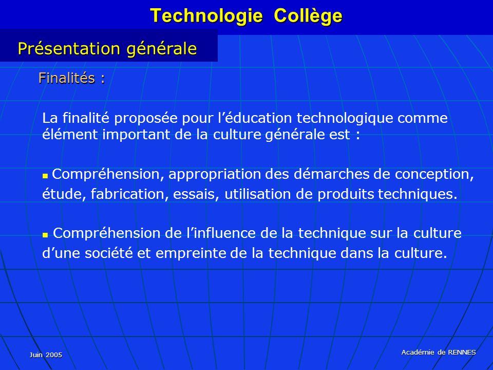 Juin 2005 Académie de RENNES La finalité proposée pour léducation technologique comme élément important de la culture générale est : Compréhension, appropriation des démarches de conception, étude, fabrication, essais, utilisation de produits techniques.
