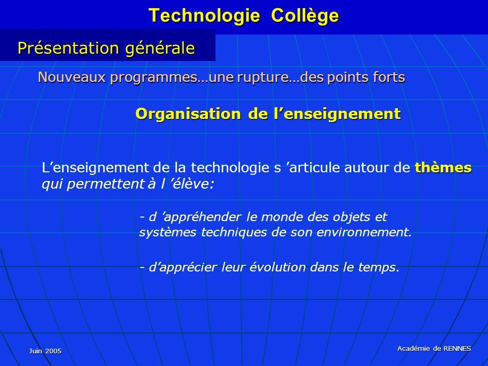 Juin 2005 Académie de RENNES thèmes Lenseignement de la technologie s articule autour de thèmes qui permettent à l élève: - d appréhender le monde des objets et systèmes techniques de son environnement.