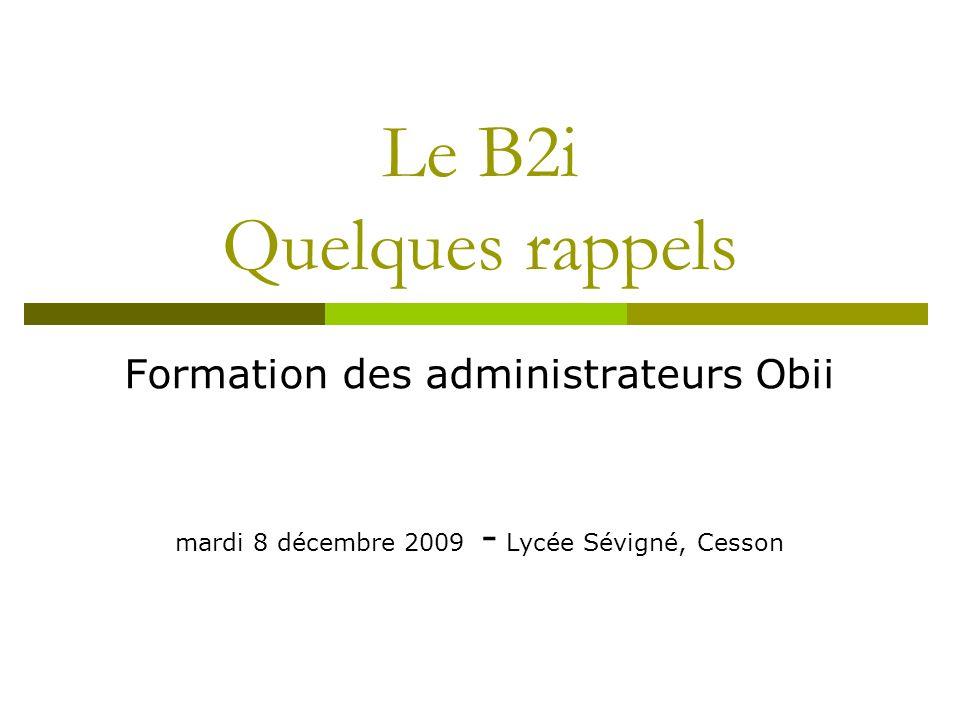 Le B2i Quelques rappels Formation des administrateurs Obii mardi 8 décembre 2009 - Lycée Sévigné, Cesson