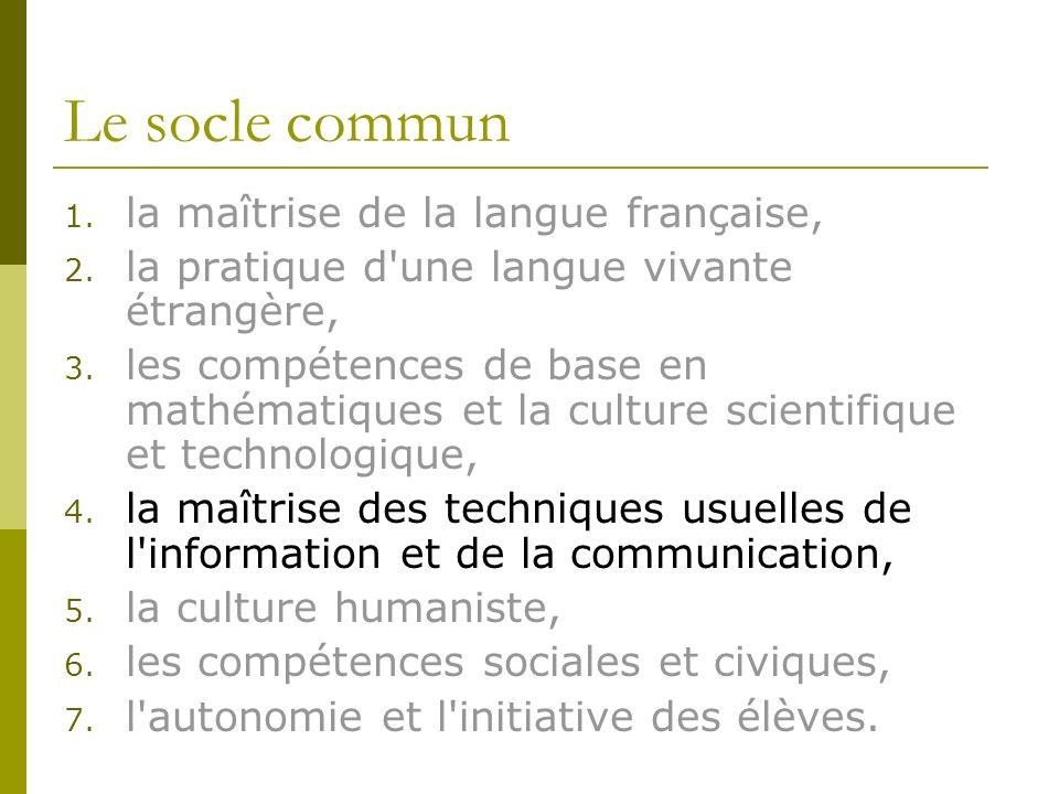 Le socle commun 1. la maîtrise de la langue française, 2. la pratique d'une langue vivante étrangère, 3. les compétences de base en mathématiques et l