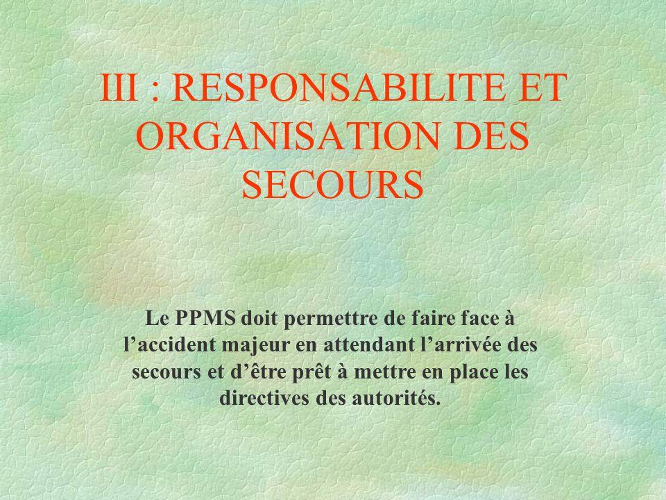 III : RESPONSABILITE ET ORGANISATION DES SECOURS Le PPMS doit permettre de faire face à laccident majeur en attendant larrivée des secours et dêtre pr