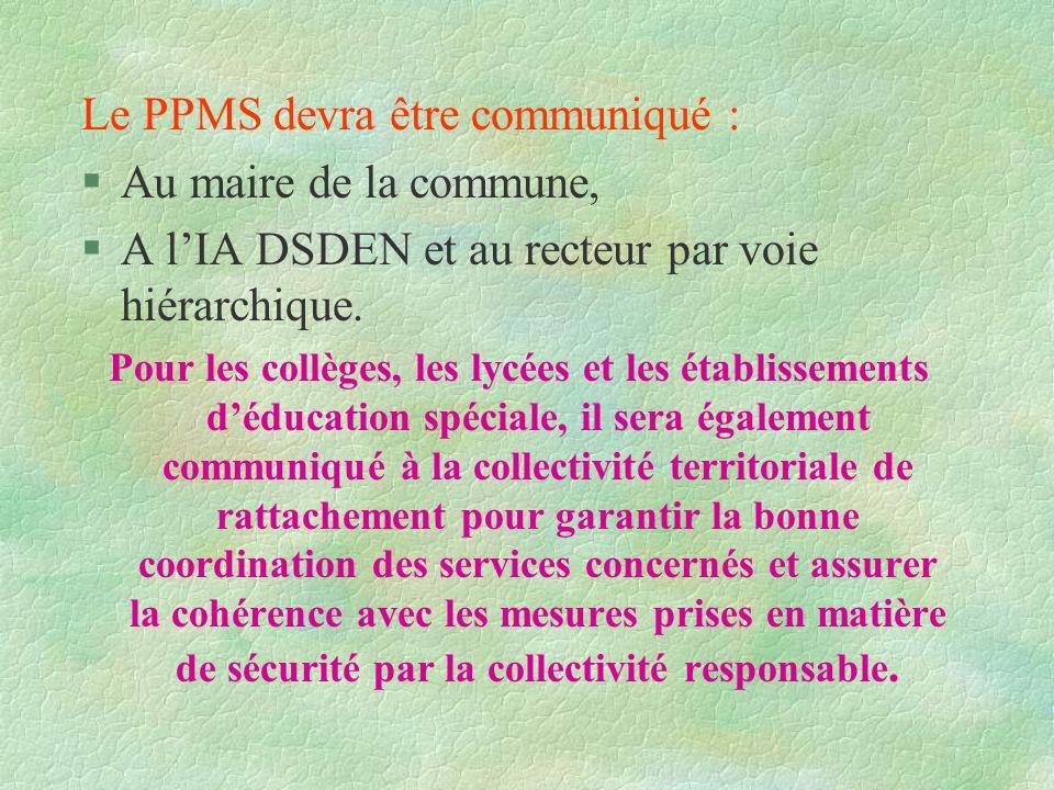 Le PPMS devra être communiqué : §Au maire de la commune, §A lIA DSDEN et au recteur par voie hiérarchique. Pour les collèges, les lycées et les établi