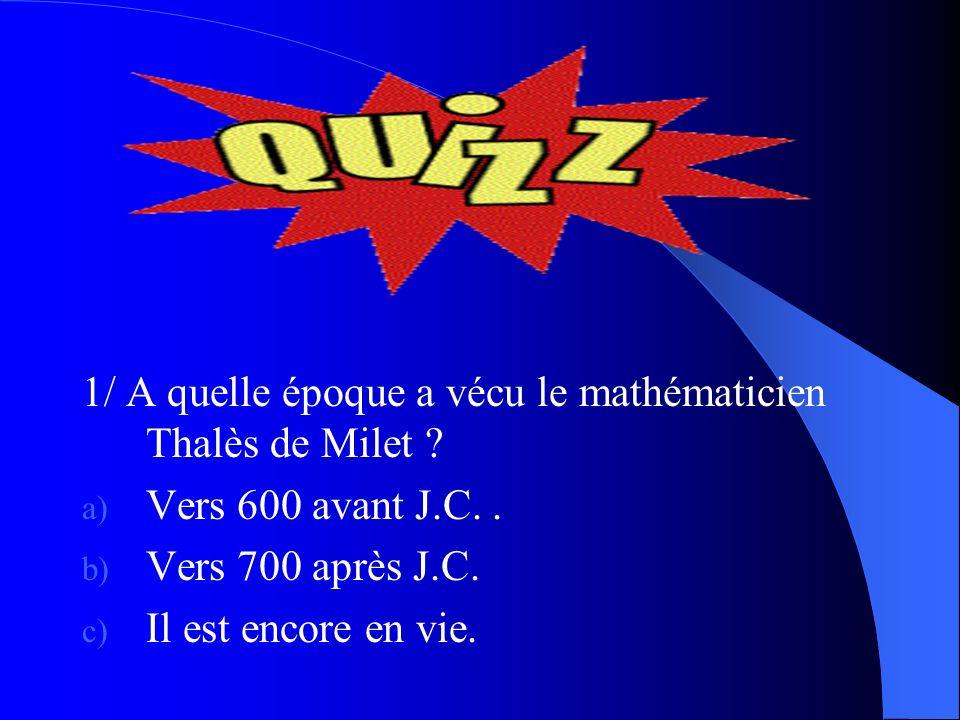 1/ A quelle époque a vécu le mathématicien Thalès de Milet ? a) Vers 600 avant J.C.. b) Vers 700 après J.C. c) Il est encore en vie.