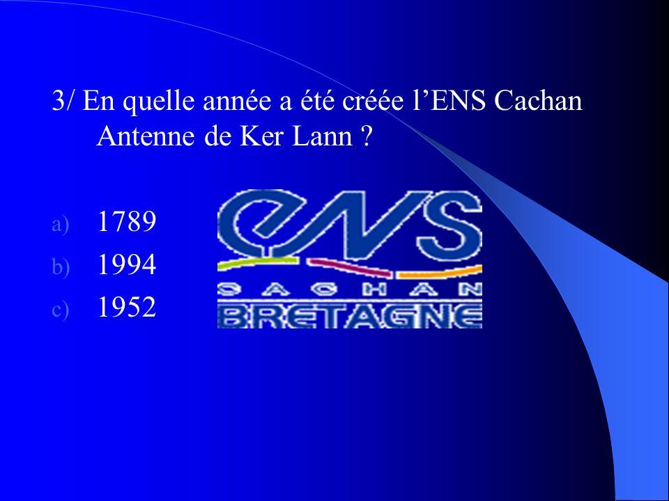 3/ En quelle année a été créée lENS Cachan Antenne de Ker Lann ? a) 1789 b) 1994 c) 1952