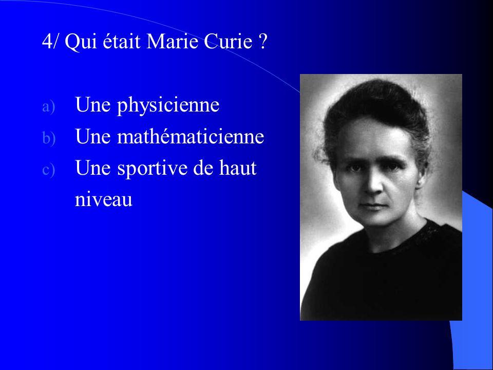4/ Qui était Marie Curie ? a) Une physicienne b) Une mathématicienne c) Une sportive de haut niveau