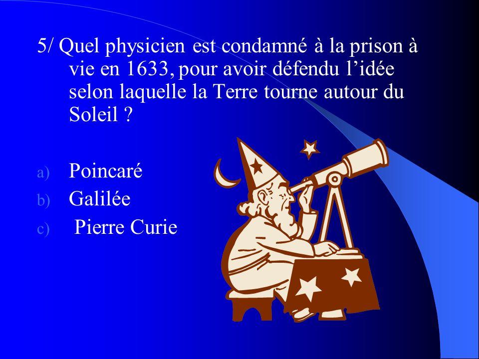 5/ Quel physicien est condamné à la prison à vie en 1633, pour avoir défendu lidée selon laquelle la Terre tourne autour du Soleil ? a) Poincaré b) Ga