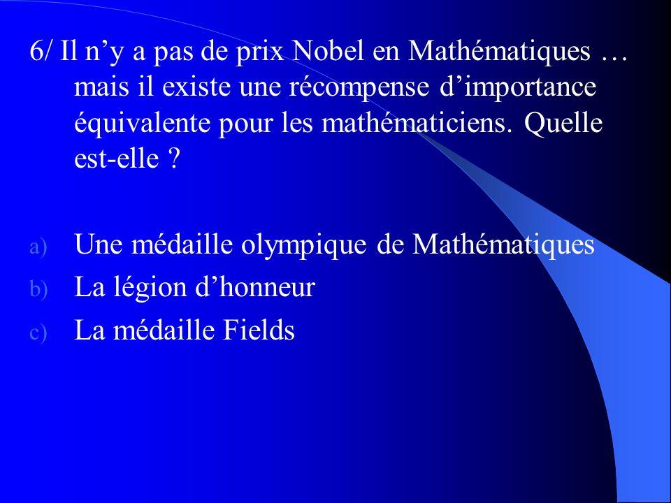 6/ Il ny a pas de prix Nobel en Mathématiques … mais il existe une récompense dimportance équivalente pour les mathématiciens. Quelle est-elle ? a) Un