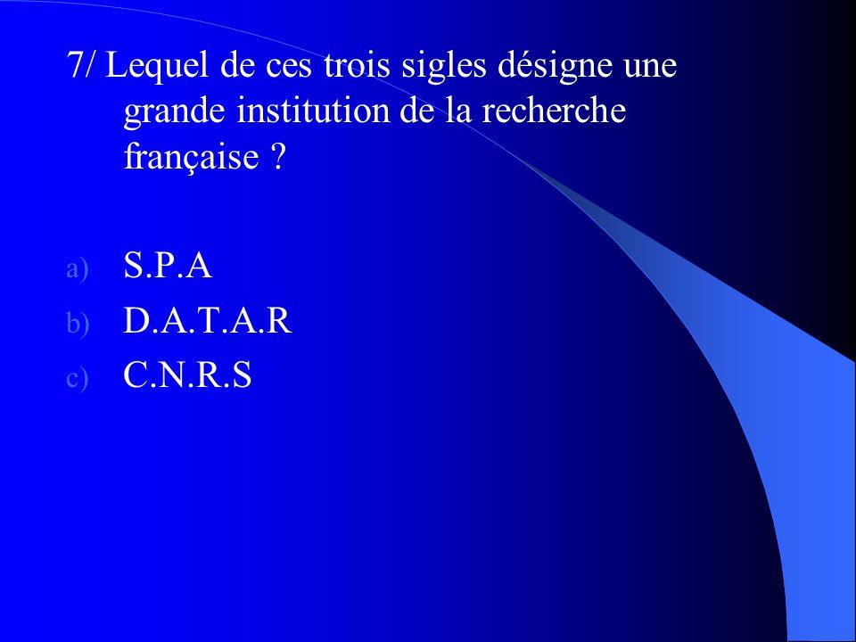 7/ Lequel de ces trois sigles désigne une grande institution de la recherche française ? a) S.P.A b) D.A.T.A.R c) C.N.R.S