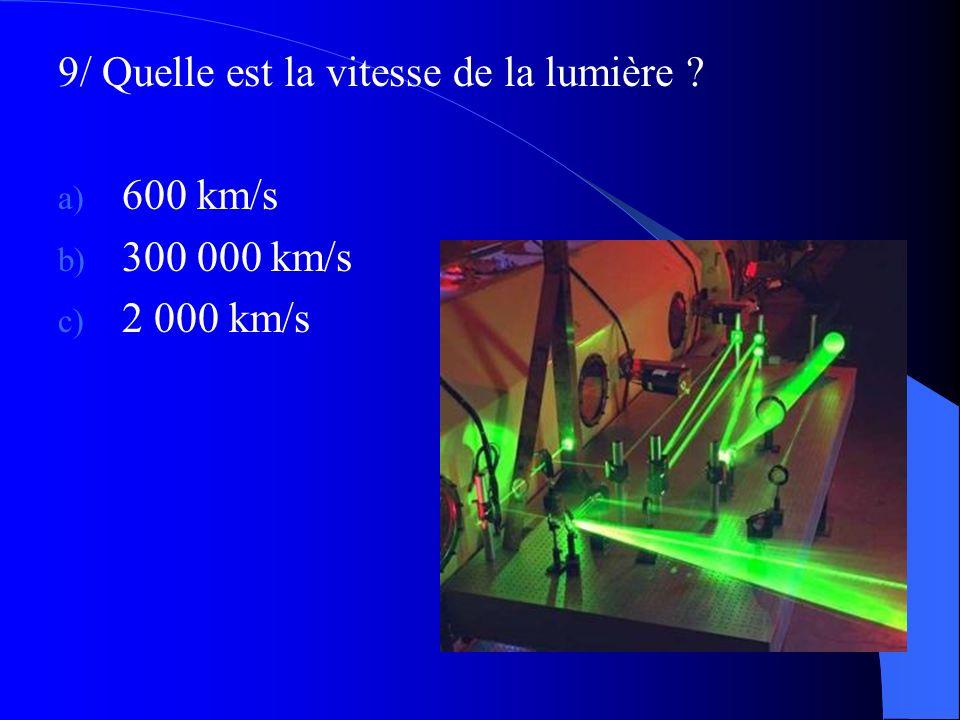 9/ Quelle est la vitesse de la lumière ? a) 600 km/s b) 300 000 km/s c) 2 000 km/s