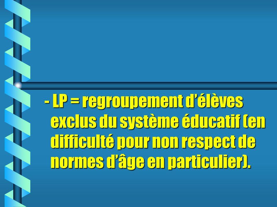 - LP = regroupement délèves exclus du système éducatif (en difficulté pour non respect de normes dâge en particulier).