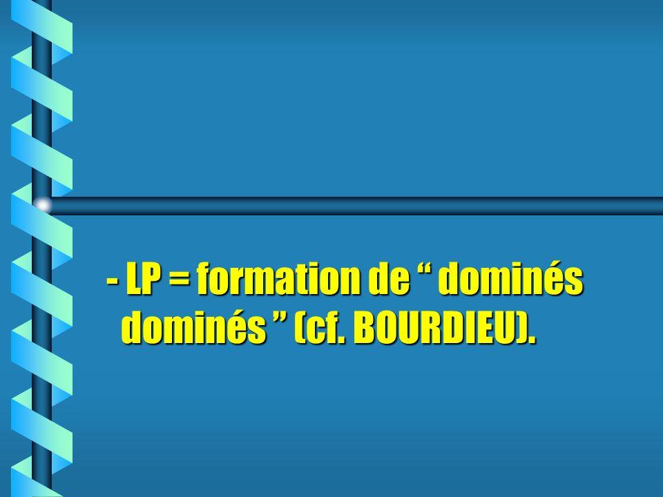 - LP = formation de dominés dominés (cf. BOURDIEU).