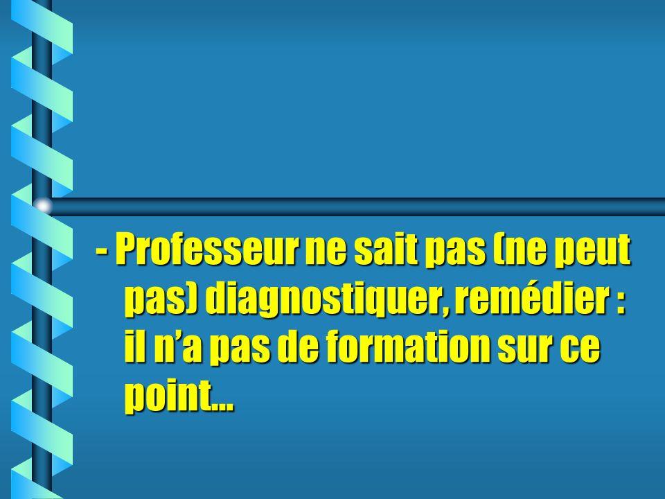 - Professeur ne sait pas (ne peut pas) diagnostiquer, remédier : il na pas de formation sur ce point…