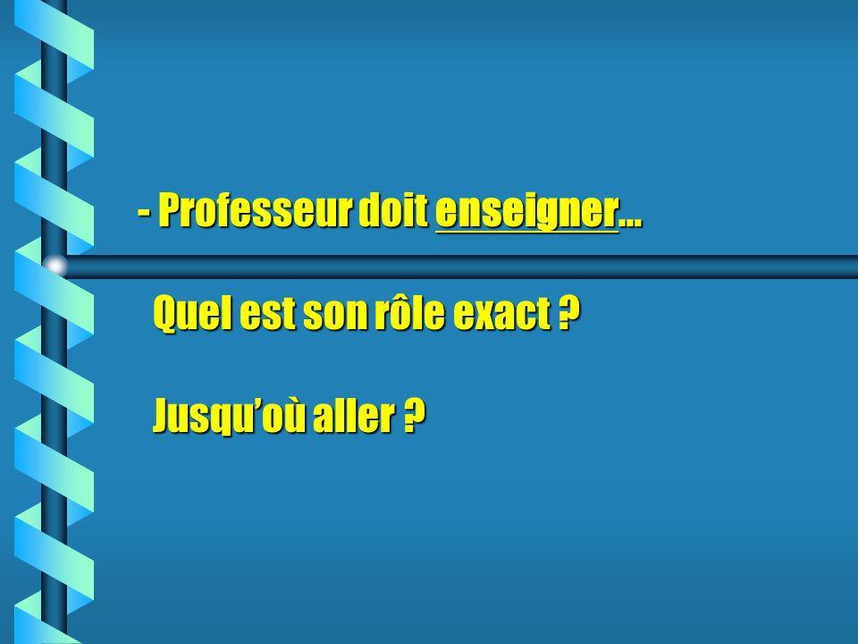 - Professeur doit enseigner… Quel est son rôle exact ? Jusquoù aller ?
