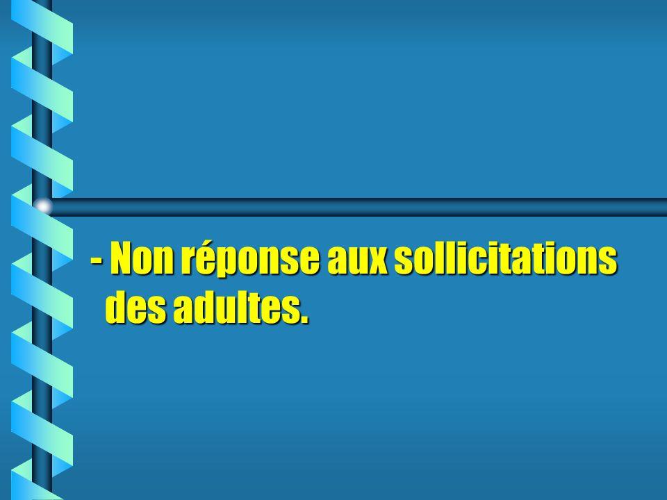 - Non réponse aux sollicitations des adultes.