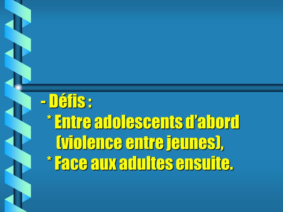 - Défis : * Entre adolescents dabord (violence entre jeunes), * Face aux adultes ensuite.