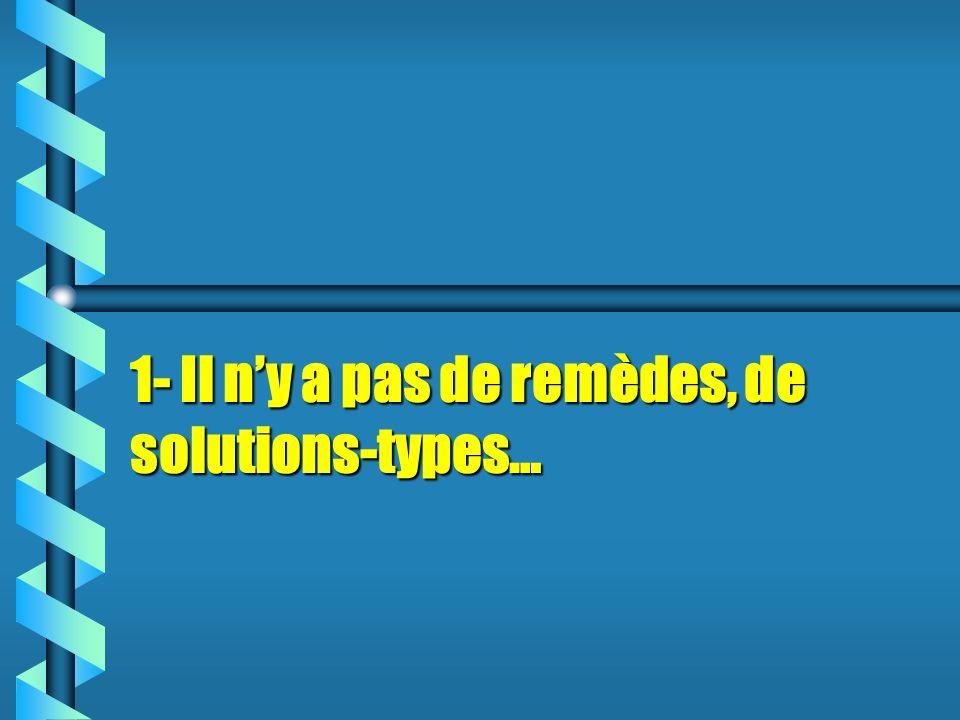 1- Il ny a pas de remèdes, de solutions-types…