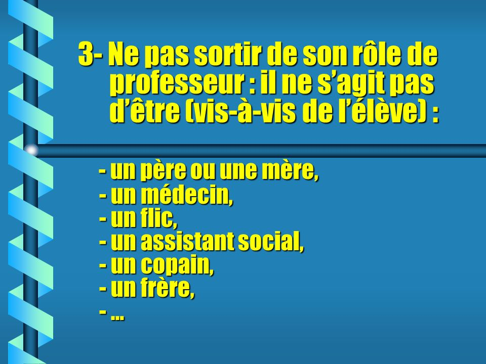3- Ne pas sortir de son rôle de professeur : il ne sagit pas dêtre (vis-à-vis de lélève) : - un père ou une mère, - un médecin, - un flic, - un assistant social, - un copain, - un frère, - …