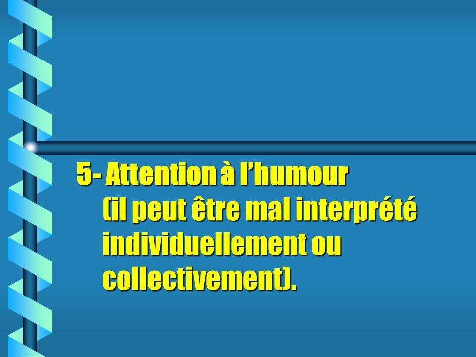 5- Attention à lhumour (il peut être mal interprété individuellement ou collectivement).