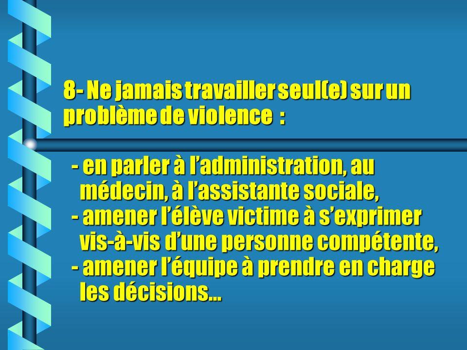 8- Ne jamais travailler seul(e) sur un problème de violence : - en parler à ladministration, au médecin, à lassistante sociale, - amener lélève victime à sexprimer vis-à-vis dune personne compétente, - amener léquipe à prendre en charge les décisions…