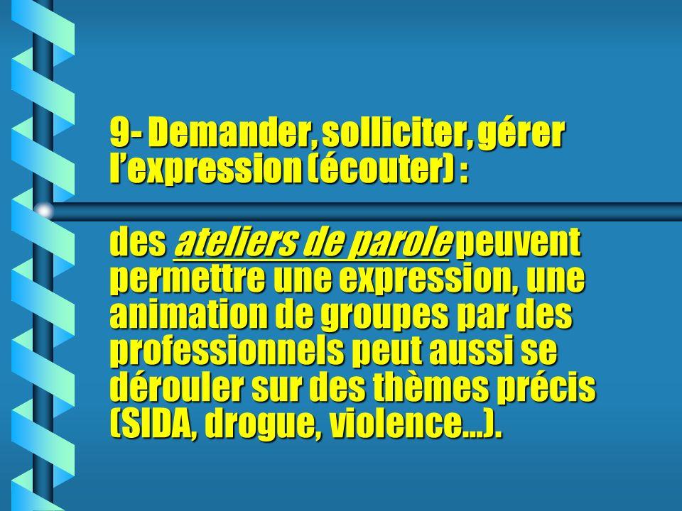 9- Demander, solliciter, gérer lexpression (écouter) : des ateliers de parole peuvent permettre une expression, une animation de groupes par des professionnels peut aussi se dérouler sur des thèmes précis (SIDA, drogue, violence…).