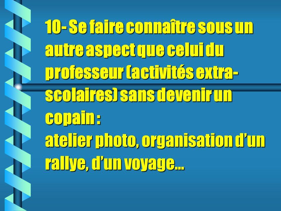 10- Se faire connaître sous un autre aspect que celui du professeur (activités extra- scolaires) sans devenir un copain : atelier photo, organisation dun rallye, dun voyage…