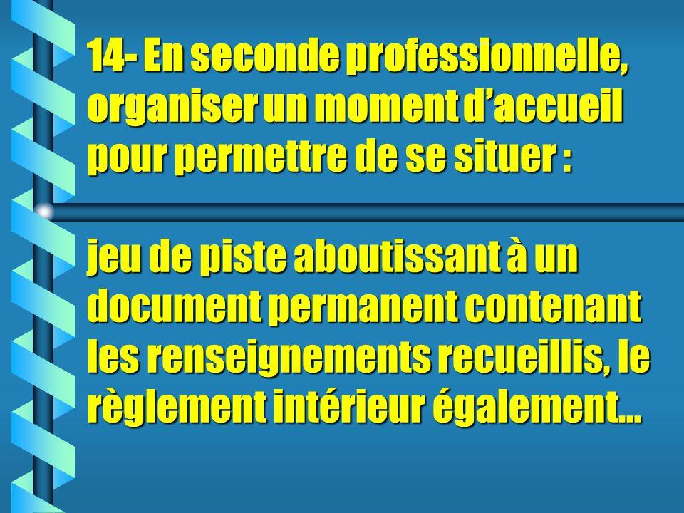 14- En seconde professionnelle, organiser un moment daccueil pour permettre de se situer : jeu de piste aboutissant à un document permanent contenant les renseignements recueillis, le règlement intérieur également…
