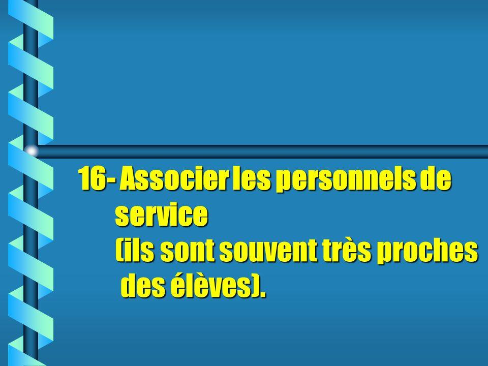 16- Associer les personnels de service (ils sont souvent très proches des élèves).