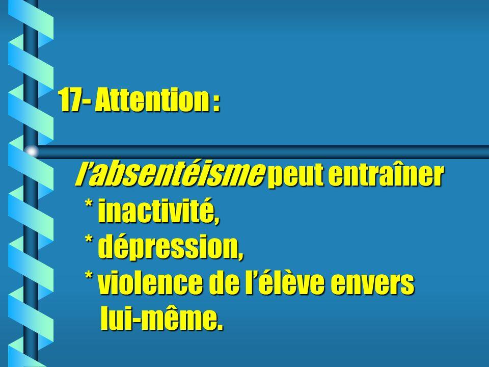 17- Attention : l absentéisme peut entraîner * inactivité, * dépression, * violence de lélève envers lui-même.