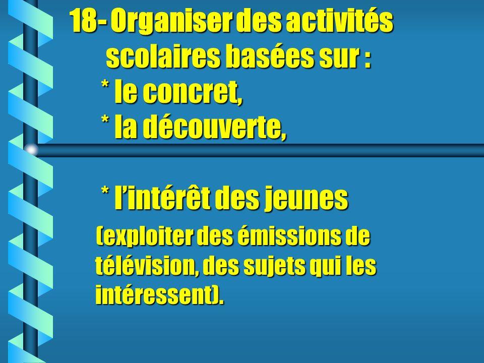 18- Organiser des activités scolaires basées sur : * le concret, * la découverte, * lintérêt des jeunes (exploiter des émissions de télévision, des sujets qui les intéressent).