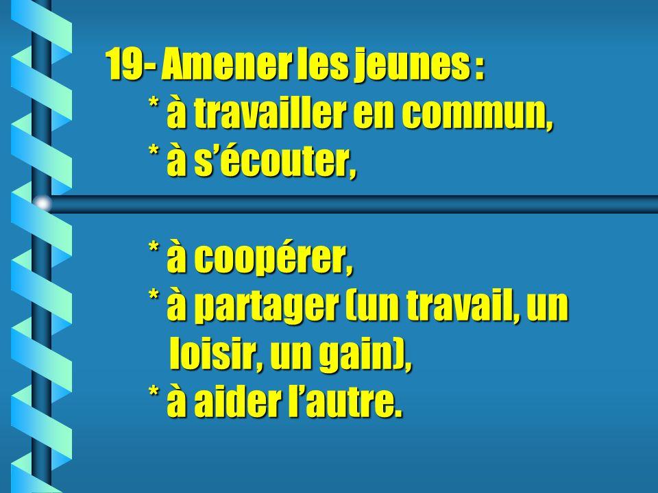 19- Amener les jeunes : * à travailler en commun, * à sécouter, * à coopérer, * à partager (un travail, un loisir, un gain), * à aider lautre.