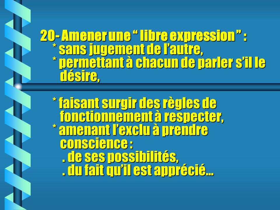 20- Amener une libre expression : * sans jugement de lautre, * permettant à chacun de parler sil le désire, * faisant surgir des règles de fonctionnement à respecter, * amenant lexclu à prendre conscience :.