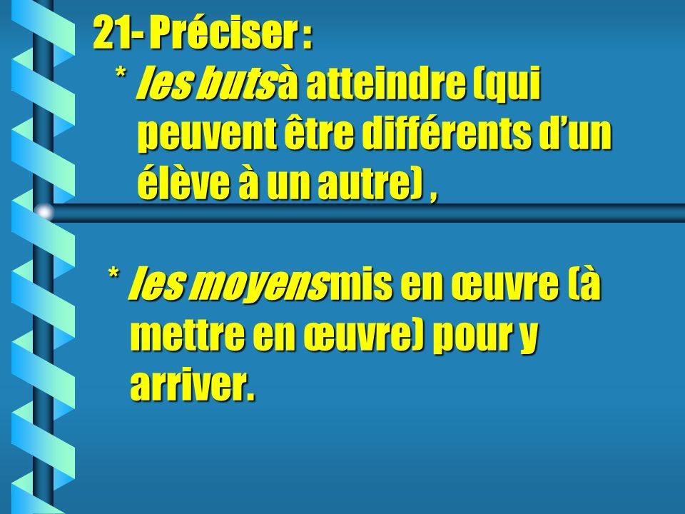 21- Préciser : * les buts buts à atteindre (qui peuvent être différents dun élève à un autre), * les moyens moyens mis en œuvre (à mettre en œuvre) pour y arriver.