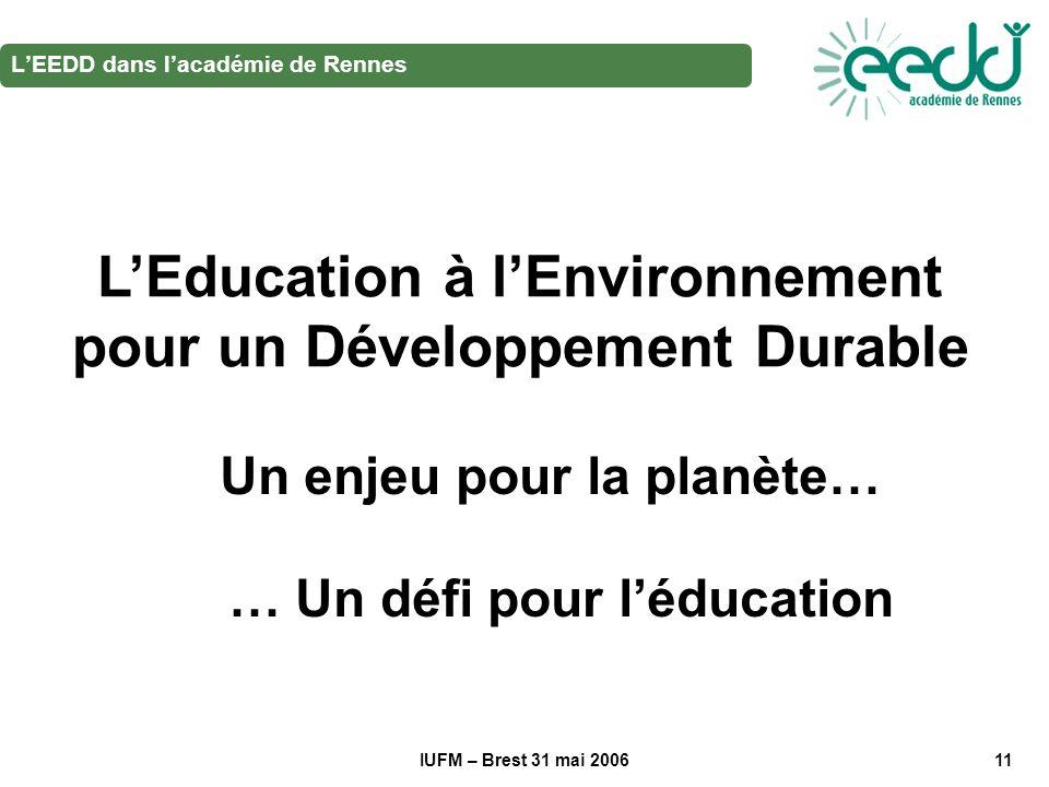 IUFM – Brest 31 mai 200611 LEEDD dans lacadémie de Rennes LEducation à lEnvironnement pour un Développement Durable Un enjeu pour la planète… … Un défi pour léducation