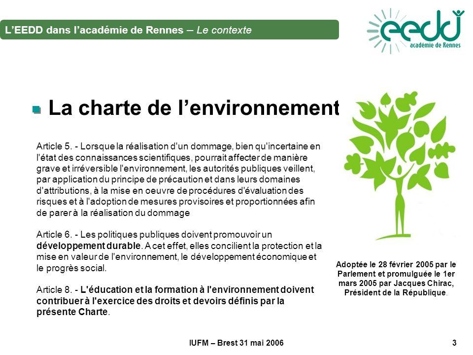 IUFM – Brest 31 mai 20063 La charte de lenvironnement Adoptée le 28 février 2005 par le Parlement et promulguée le 1er mars 2005 par Jacques Chirac, Président de la République.