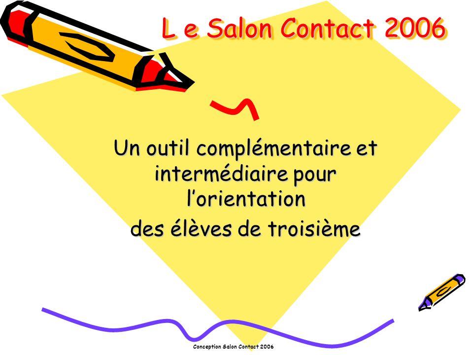 Conception Salon Contact 2006 L e Salon Contact 2006 Un outil complémentaire et intermédiaire pour lorientation des élèves de troisième