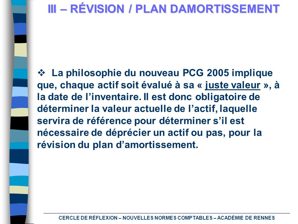 CERCLE DE RÉFLEXION – NOUVELLES NORMES COMPTABLES – ACADÉMIE DE RENNES III – RÉVISION / PLAN DAMORTISSEMENT La philosophie du nouveau PCG 2005 impliqu