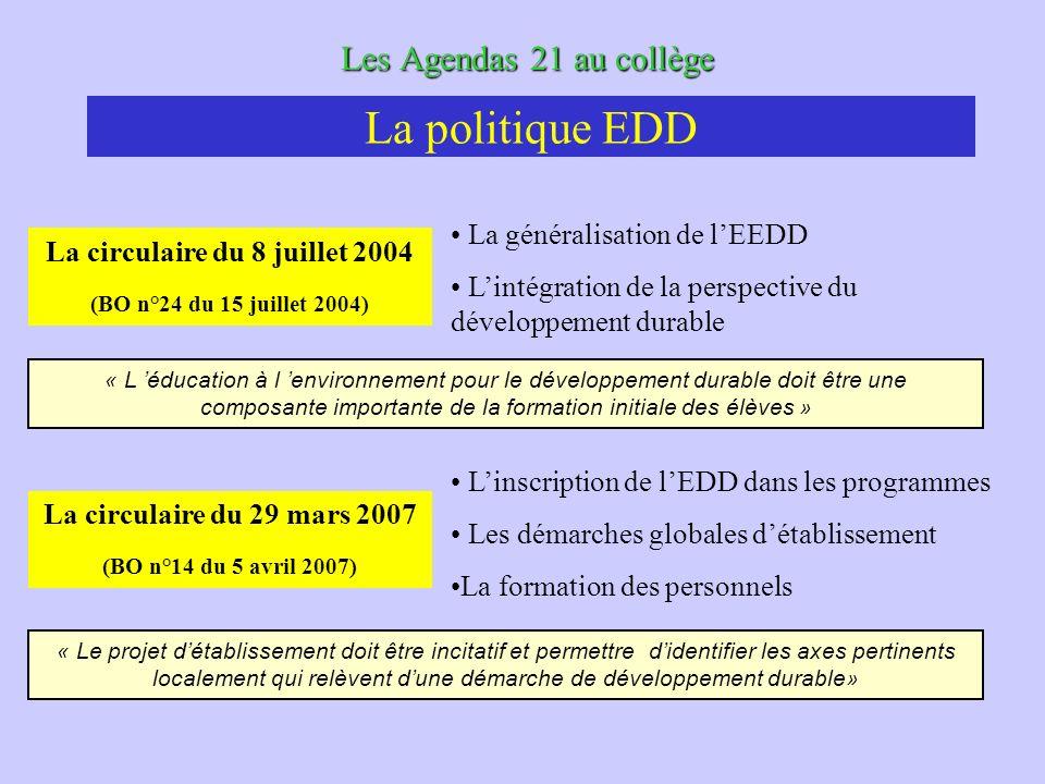 Les Agendas 21 au collège La circulaire du 8 juillet 2004 (BO n°24 du 15 juillet 2004) La généralisation de lEEDD Lintégration de la perspective du développement durable « L éducation à l environnement pour le développement durable doit être une composante importante de la formation initiale des élèves » La politique EDD La circulaire du 29 mars 2007 (BO n°14 du 5 avril 2007) Linscription de lEDD dans les programmes Les démarches globales détablissement La formation des personnels « Le projet détablissement doit être incitatif et permettre didentifier les axes pertinents localement qui relèvent dune démarche de développement durable»