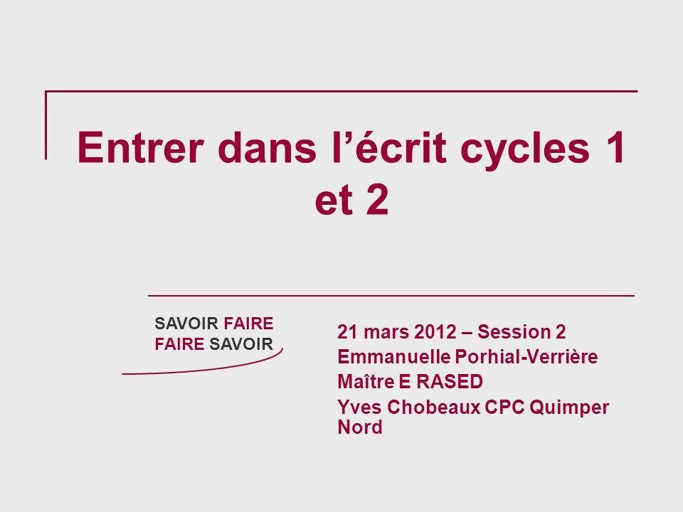 Entrer dans lécrit cycles 1 et 2 21 mars 2012 – Session 2 Emmanuelle Porhial-Verrière Maître E RASED Yves Chobeaux CPC Quimper Nord SAVOIR FAIRE FAIRE