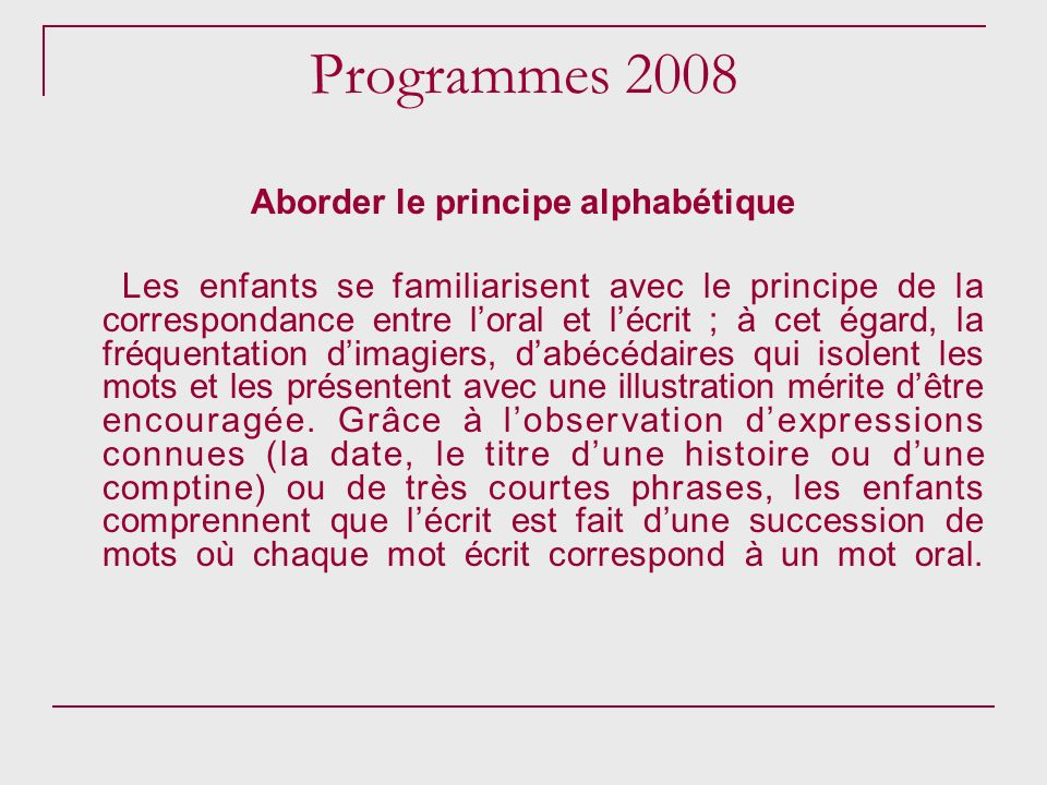 Programmes 2008 Aborder le principe alphabétique Les enfants se familiarisent avec le principe de la correspondance entre loral et lécrit ; à cet égar