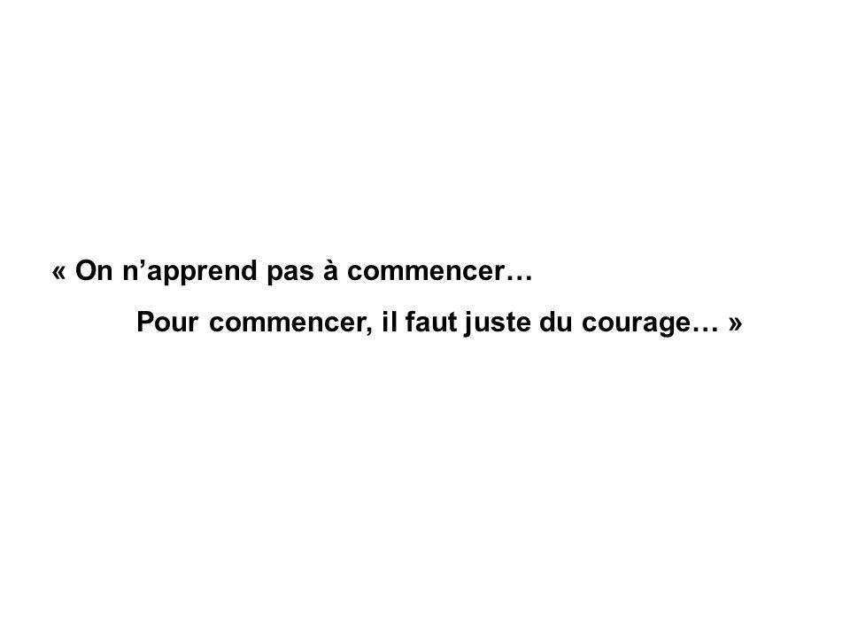 « On napprend pas à commencer… Pour commencer, il faut juste du courage… »