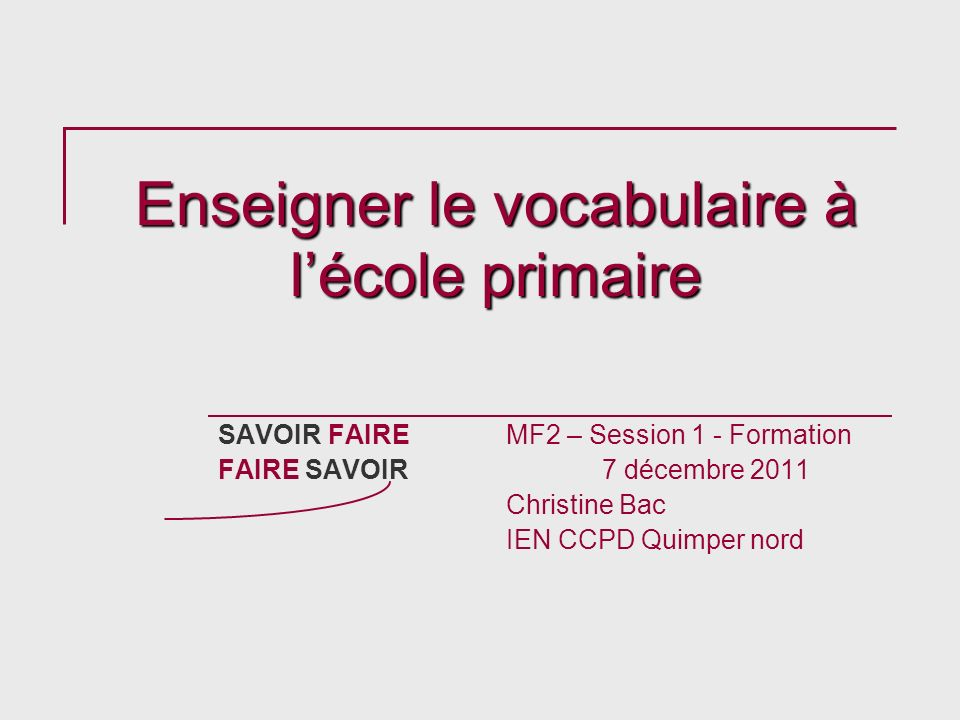Enseigner le vocabulaire à lécole primaire SAVOIR FAIREMF2 – Session 1 - Formation FAIRE SAVOIR 7 décembre 2011 Christine Bac IEN CCPD Quimper nord