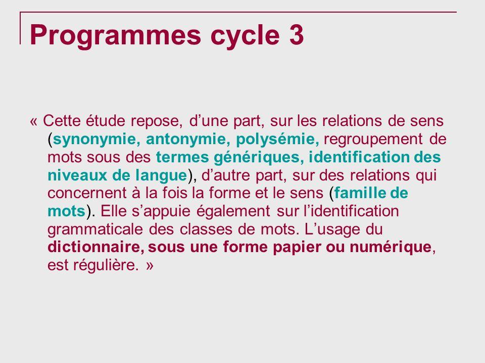 Programmes cycle 3 « Cette étude repose, dune part, sur les relations de sens (synonymie, antonymie, polysémie, regroupement de mots sous des termes g