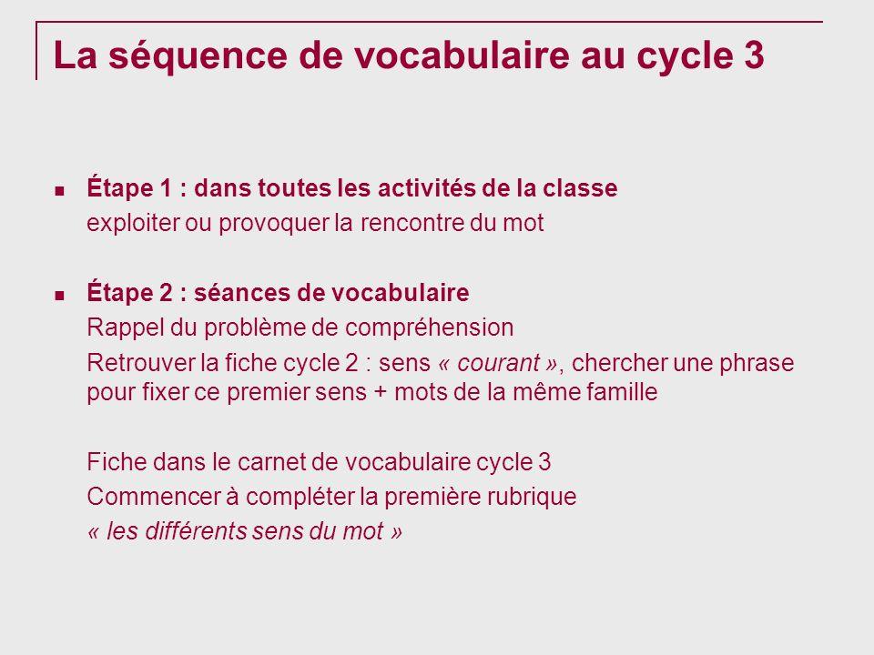 La séquence de vocabulaire au cycle 3 Étape 1 : dans toutes les activités de la classe exploiter ou provoquer la rencontre du mot Étape 2 : séances de