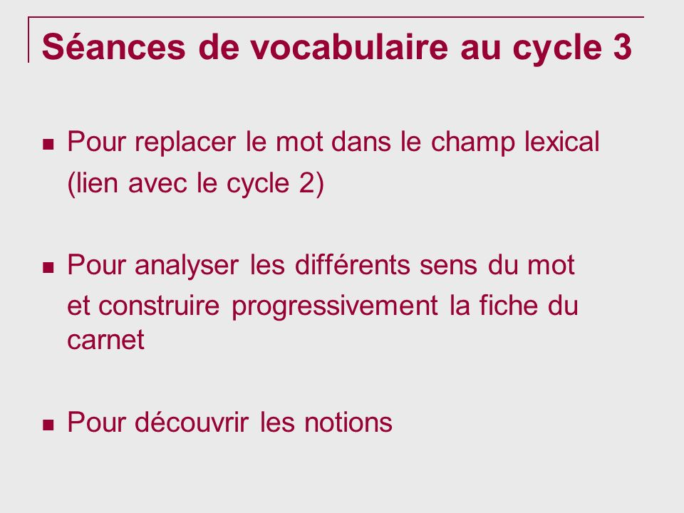 Séances de vocabulaire au cycle 3 Pour replacer le mot dans le champ lexical (lien avec le cycle 2) Pour analyser les différents sens du mot et constr