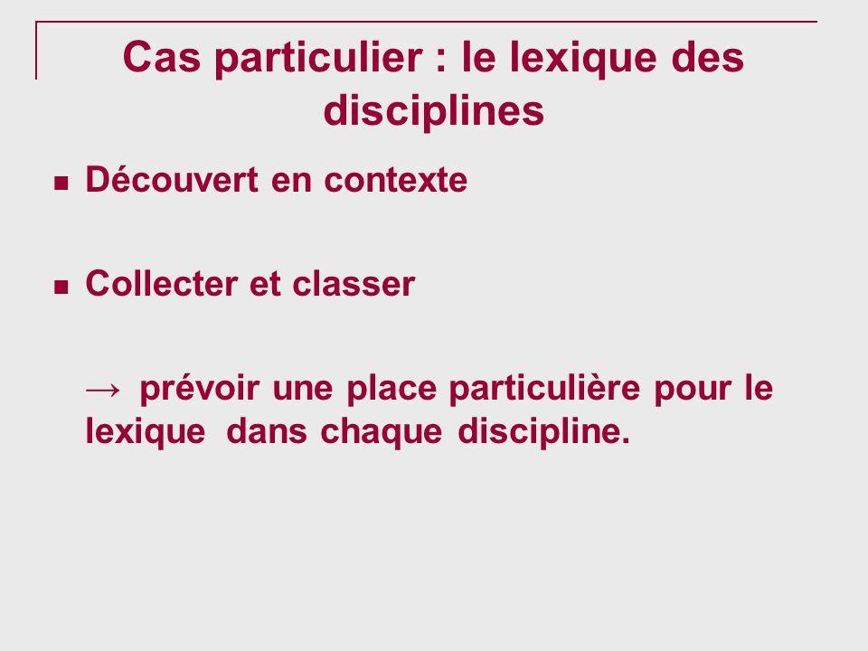 Cas particulier : le lexique des disciplines Découvert en contexte Collecter et classer prévoir une place particulière pour le lexique dans chaque dis
