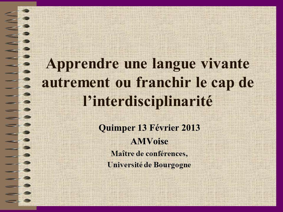 Apprendre une langue vivante autrement ou franchir le cap de linterdisciplinarité Quimper 13 Février 2013 AMVoise Maître de conférences, Université de
